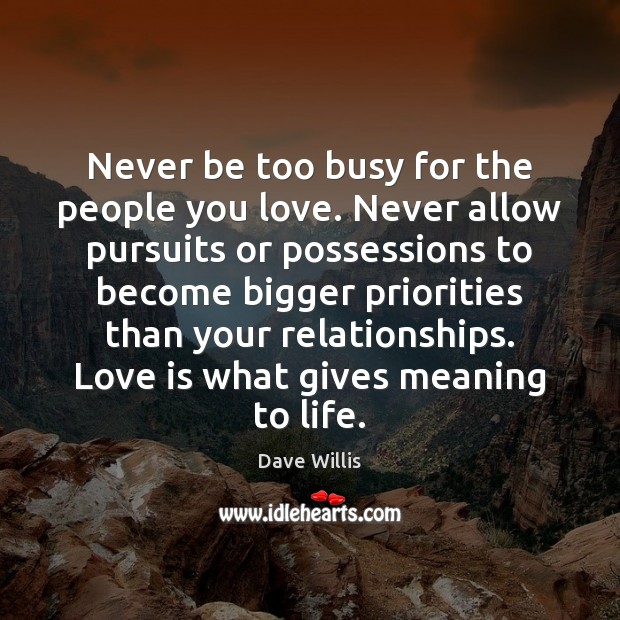 Never be too busy for the people you love. Never allow pursuits Image