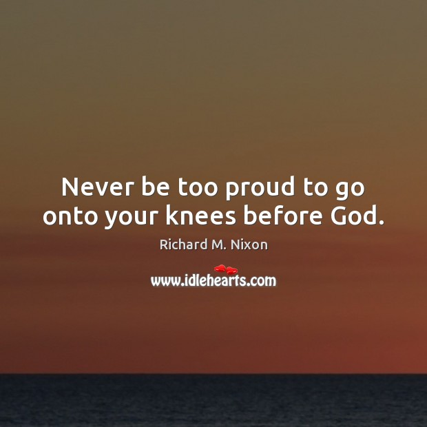 Image, Never be too proud to go onto your knees before God.
