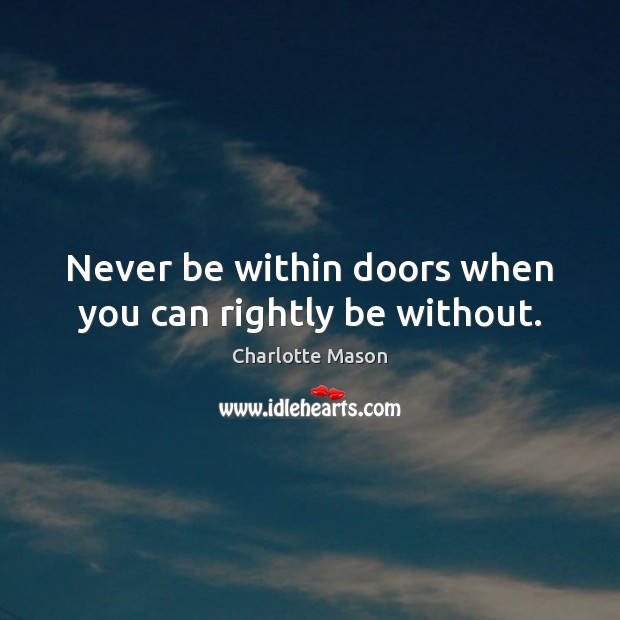 Never be within doors when you can rightly be without. Charlotte Mason Picture Quote