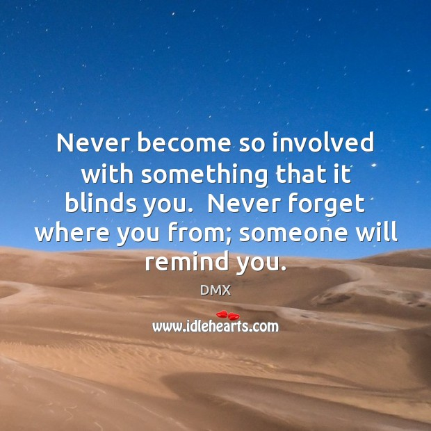 Never become so involved with something that it blinds you.  Never forget DMX Picture Quote