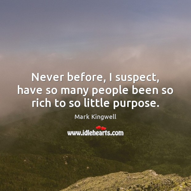 Never before, I suspect, have so many people been so rich to so little purpose. Mark Kingwell Picture Quote