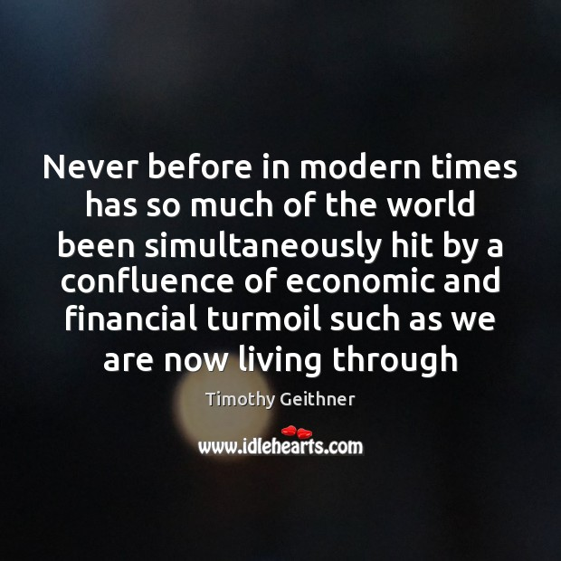 Never before in modern times has so much of the world been Timothy Geithner Picture Quote