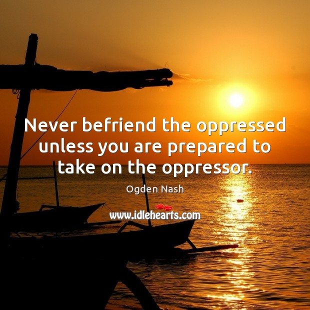 Never befriend the oppressed unless you are prepared to take on the oppressor. Ogden Nash Picture Quote