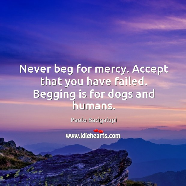Never beg for mercy. Accept that you have failed. Begging is for dogs and humans. Image