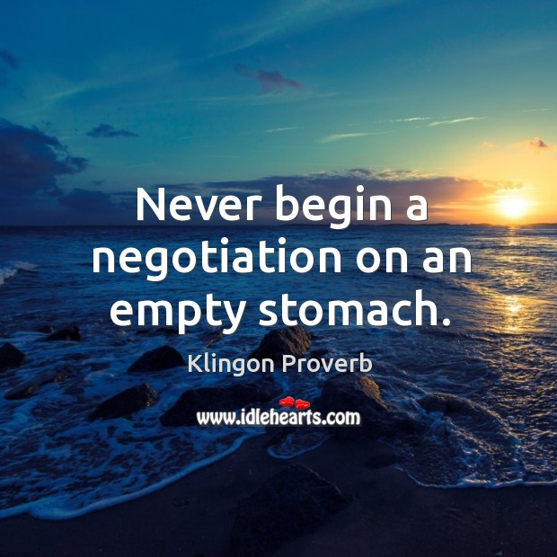Never begin a negotiation on an empty stomach. Klingon Proverbs Image