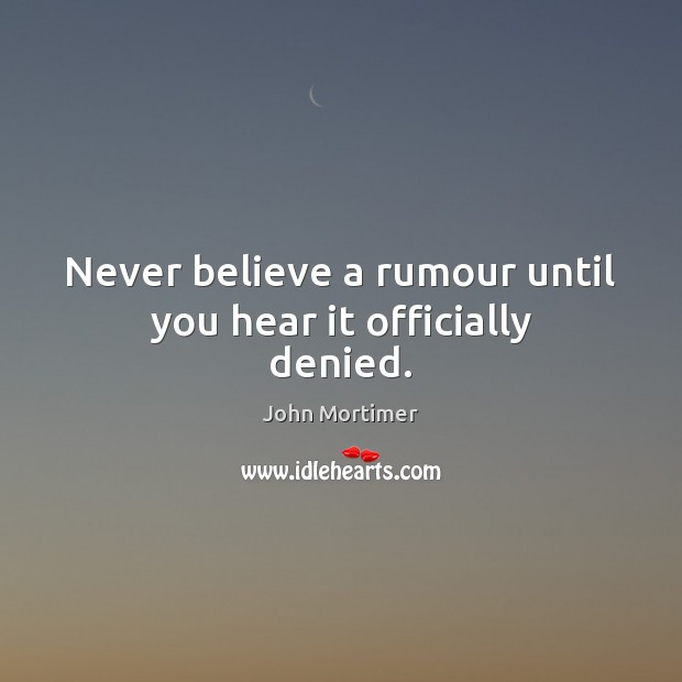 Never believe a rumour until you hear it officially denied. Image