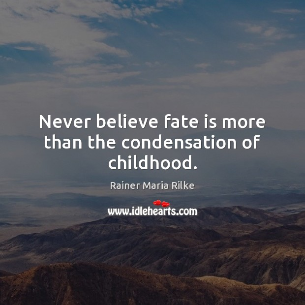 Never believe fate is more than the condensation of childhood. Image