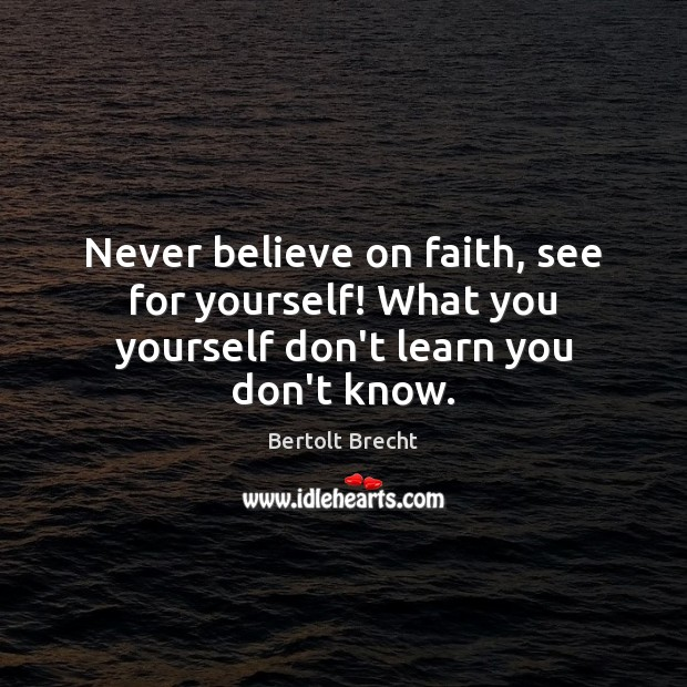 Never believe on faith, see for yourself! What you yourself don't learn you don't know. Bertolt Brecht Picture Quote