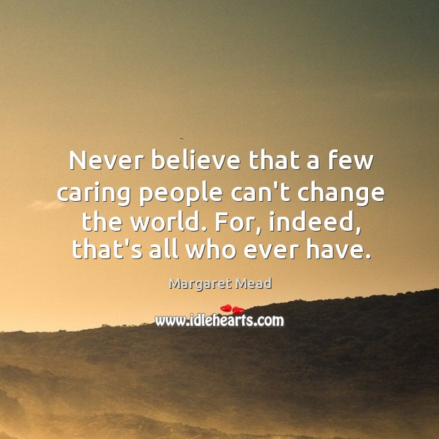 Never believe that a few caring people can't change the world. For, Image