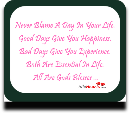 Never Blame A Day In Your Life…