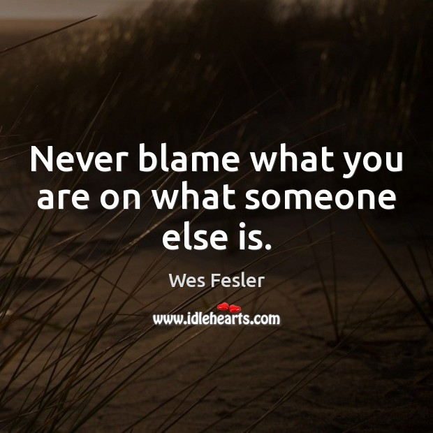 Never blame what you are on what someone else is. Wes Fesler Picture Quote