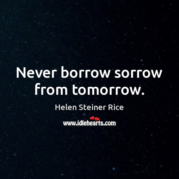 Helen Steiner Rice Picture Quote image saying: Never borrow sorrow from tomorrow.
