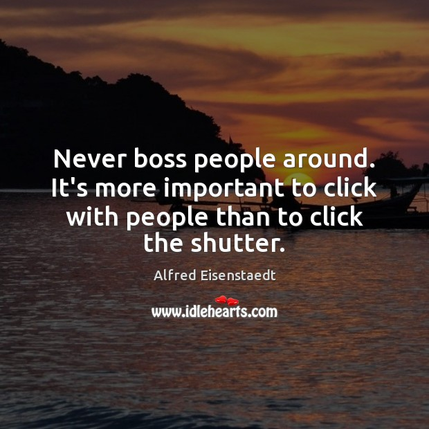 Image, Never boss people around. It's more important to click with people than