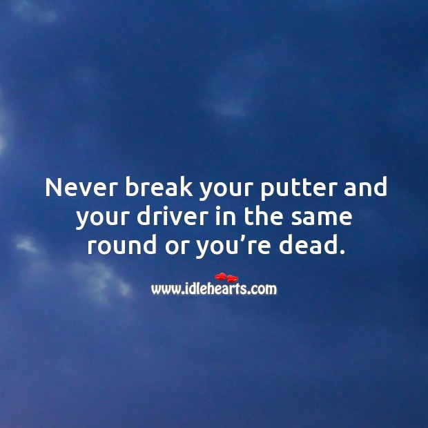 Never break your putter and your driver in the same round or you're dead. Image
