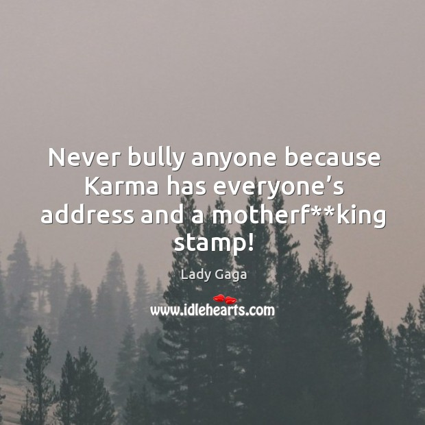 Never bully anyone because Karma has everyone's address and a motherf**king stamp! Image