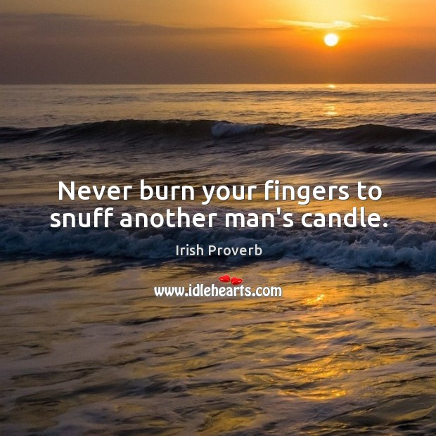 Image, Never burn your fingers to snuff another man's candle.