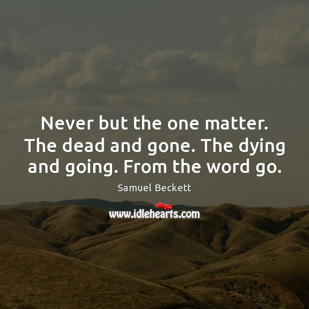 Never but the one matter. The dead and gone. The dying and going. From the word go. Image