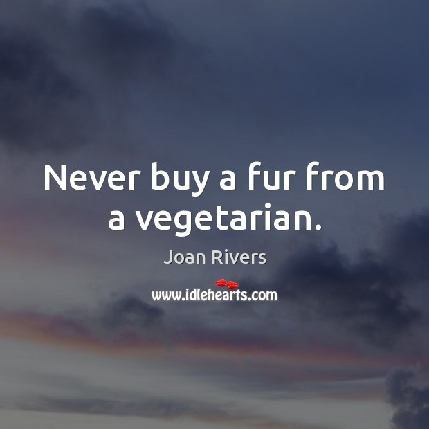 Never buy a fur from a vegetarian. Joan Rivers Picture Quote