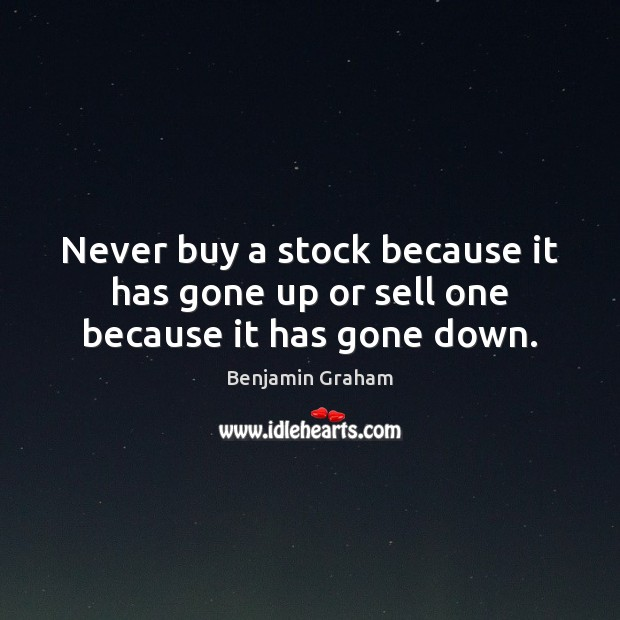 Never buy a stock because it has gone up or sell one because it has gone down. Benjamin Graham Picture Quote