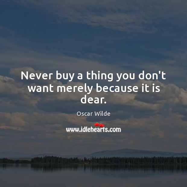 Never buy a thing you don't want merely because it is dear. Image