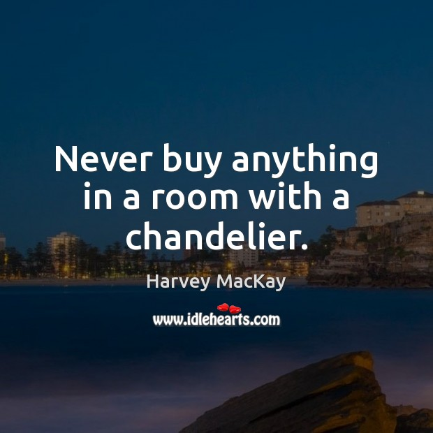Never buy anything in a room with a chandelier. Harvey MacKay Picture Quote