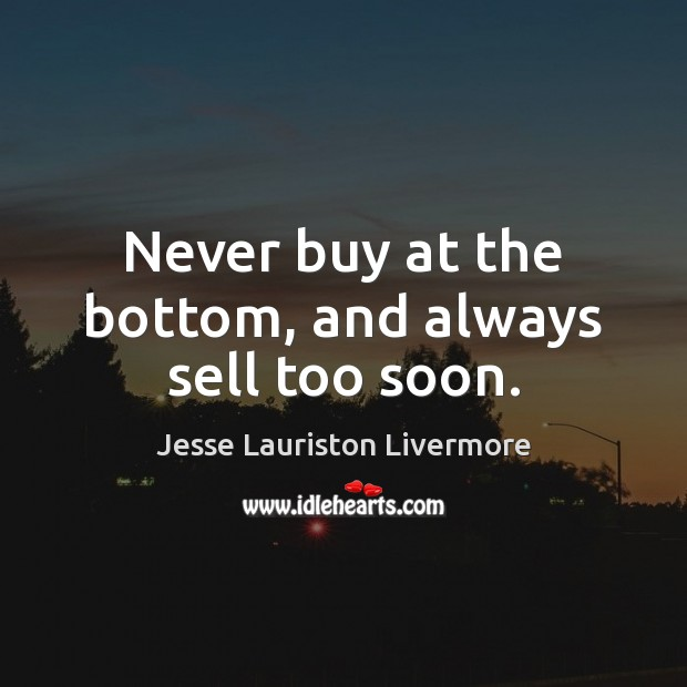Never buy at the bottom, and always sell too soon. Jesse Lauriston Livermore Picture Quote