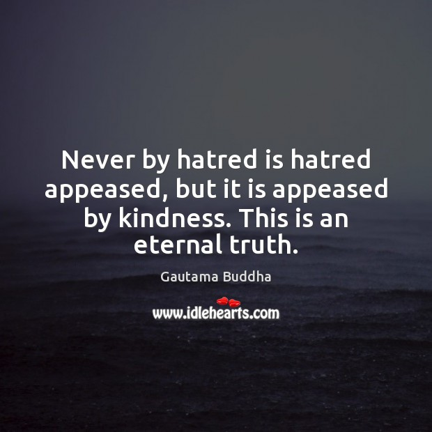 Never by hatred is hatred appeased, but it is appeased by kindness. Eternal Truth Quotes Image