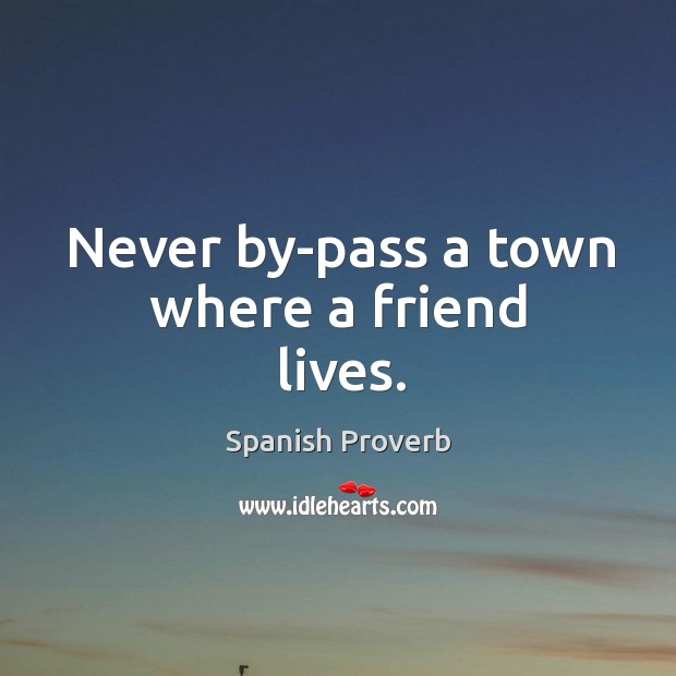 Image, Never by-pass a town where a friend lives.