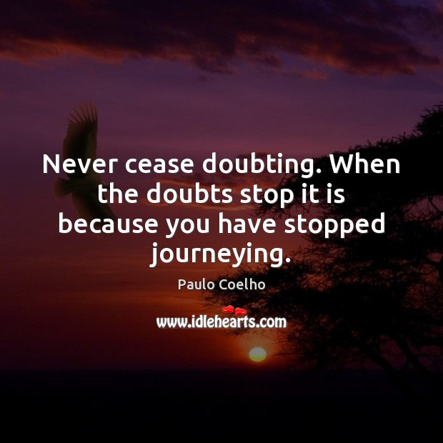 Image, Never cease doubting. When the doubts stop it is because you have stopped journeying.