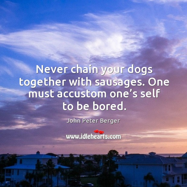 Never chain your dogs together with sausages. One must accustom one's self to be bored. Image