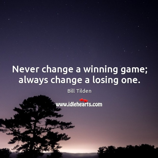 Image, Never change a winning game; always change a losing one.