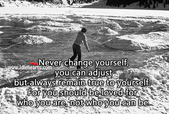 Never Change Yourself. You Should Be Loved For Who You Are.