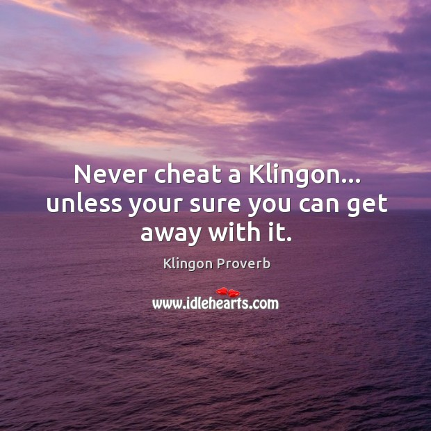 Never cheat a klingon… Unless your sure you can get away with it. Klingon Proverbs Image