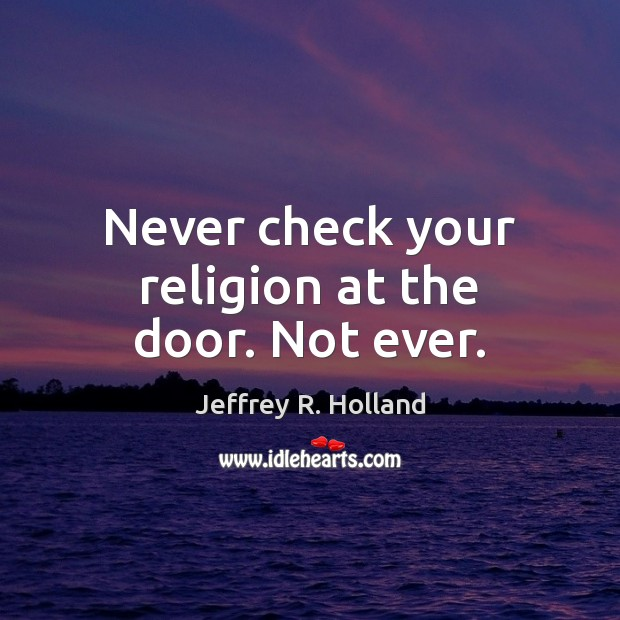 Never check your religion at the door. Not ever. Jeffrey R. Holland Picture Quote