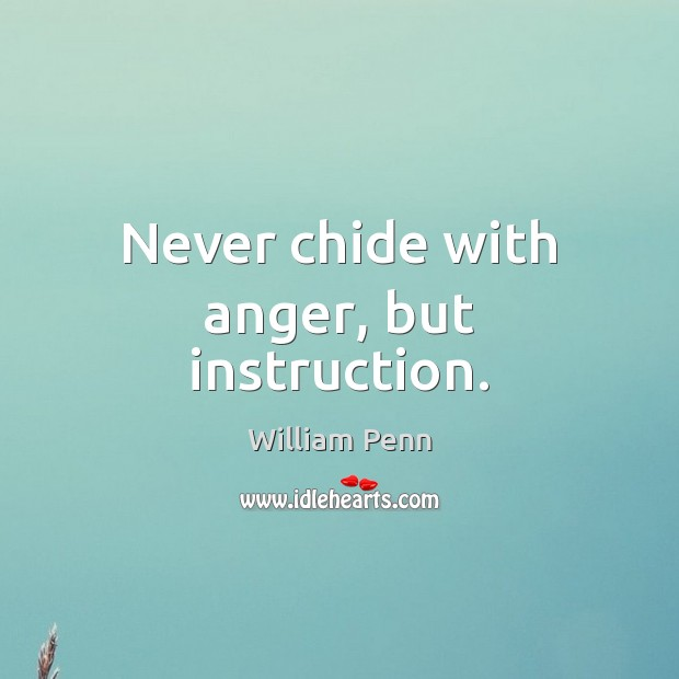 Never chide with anger, but instruction. William Penn Picture Quote