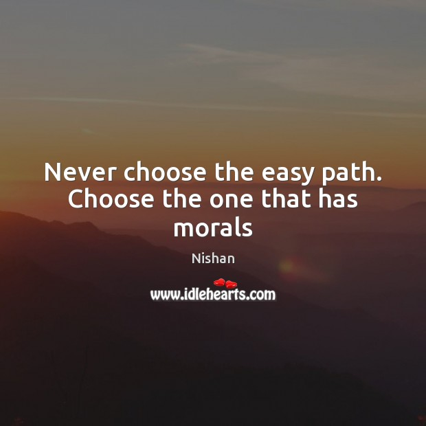 Never choose the easy path. Choose the one that has morals Nishan Picture Quote