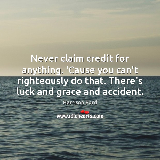 Never claim credit for anything. 'Cause you can't righteously do that. There's Harrison Ford Picture Quote