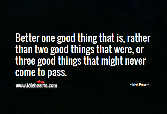 Better one good thing that is, rather than two good things that were. Irish Proverbs Image