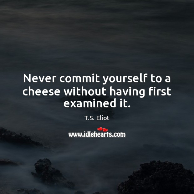 Never commit yourself to a cheese without having first examined it. Image