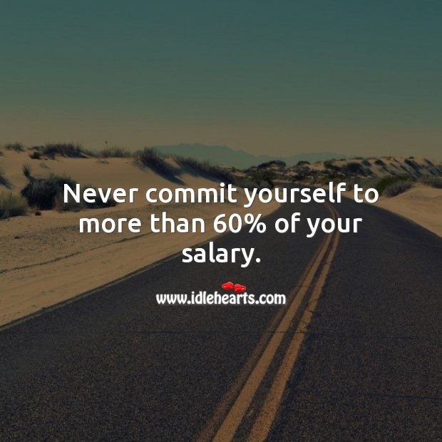 Never commit yourself to more than 60% of your salary. Salary Quotes Image