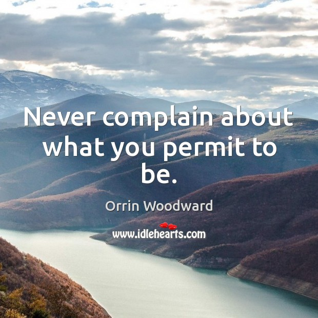 Image, Never complain about what you permit to be.