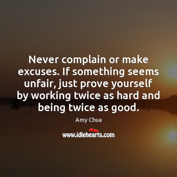 Never complain or make excuses. If something seems unfair, just prove yourself Amy Chua Picture Quote