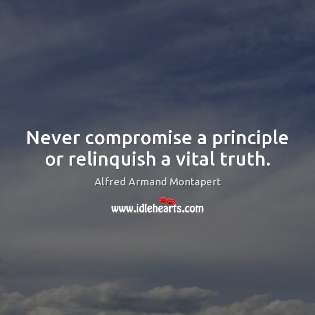 Never compromise a principle or relinquish a vital truth. Alfred Armand Montapert Picture Quote