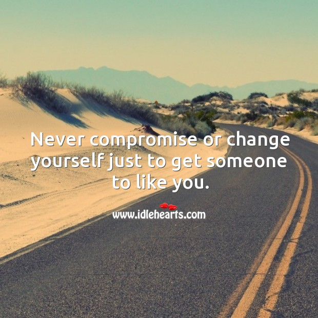 Image about Never compromise or change yourself just to get someone to like you.