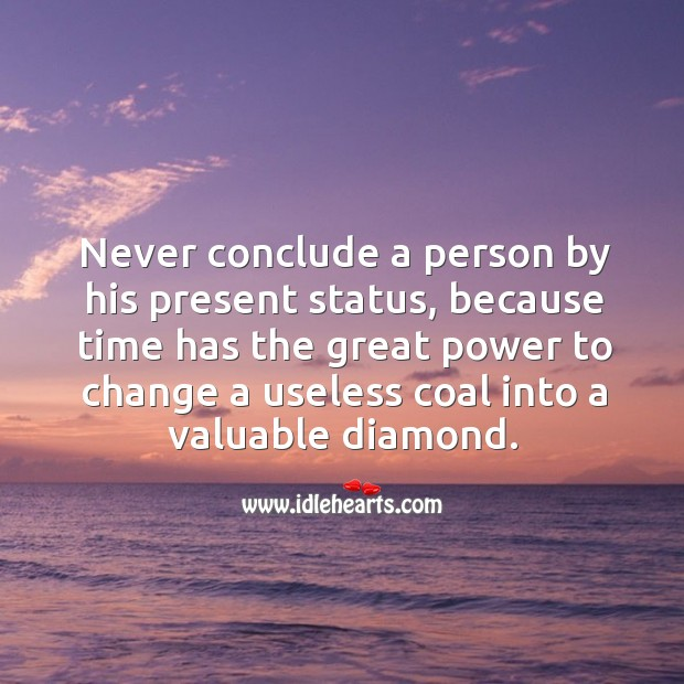 Never conclude or judge a person by his present status. Image