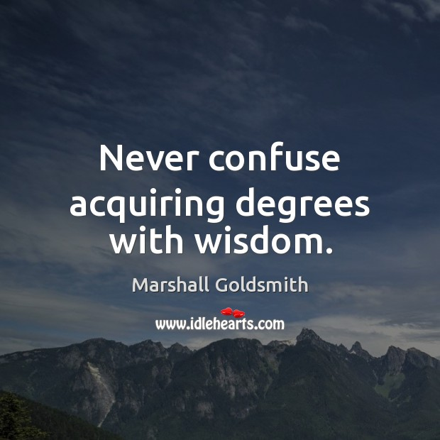 Never confuse acquiring degrees with wisdom. Image