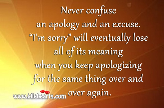 Never Confuse An Apology And An Excuse.