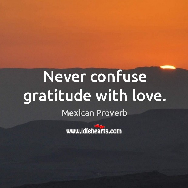 Image, Never confuse gratitude with love.