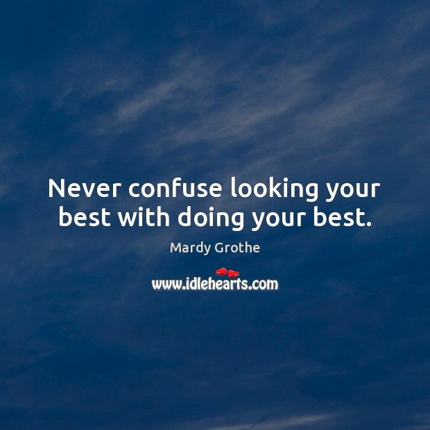 Never confuse looking your best with doing your best. Mardy Grothe Picture Quote