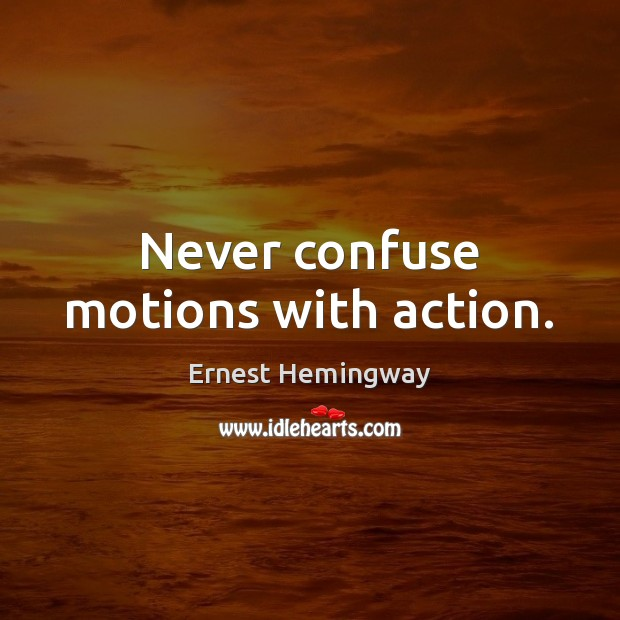 Never confuse motions with action. Image